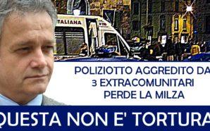 """POLIZIOTTI PESTATI, UNO PERDE LA MILZA. """"QUESTA NON E' TORTURA?…"""